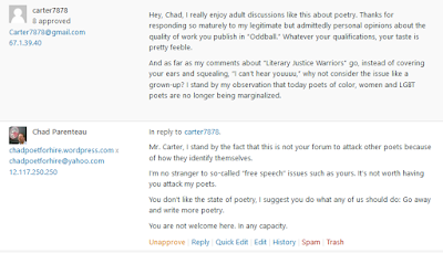 """His reply: Hey, Chad, I really enjoy adult discussions like this about poetry. Thanks for responding so maturely to my legitimate but admittedly personal opinions about the quality of work you publish in """"Oddball."""" Whatever your qualifications, your taste is pretty feeble.  And as far as my comments about """"Literary Justice Warriors"""" go, instead of covering your ears and squealing, """"I can't hear youuuu,"""" why not consider the issue like a grown-up? I stand by my observation that today poets of color, women and LGBT poets are no longer being marginalized. My final reply: Mr. Carter, I stand by the fact that this is not your forum to attack other poets because of how they identify themselves.  I'm no stranger to so-called """"free speech"""" issues such as yours. It's not worth having you attack my poets.  You don't like the state of poetry, I suggest you do what any of us should do: Go away and write more poetry.  You are not welcome here. In any capacity."""