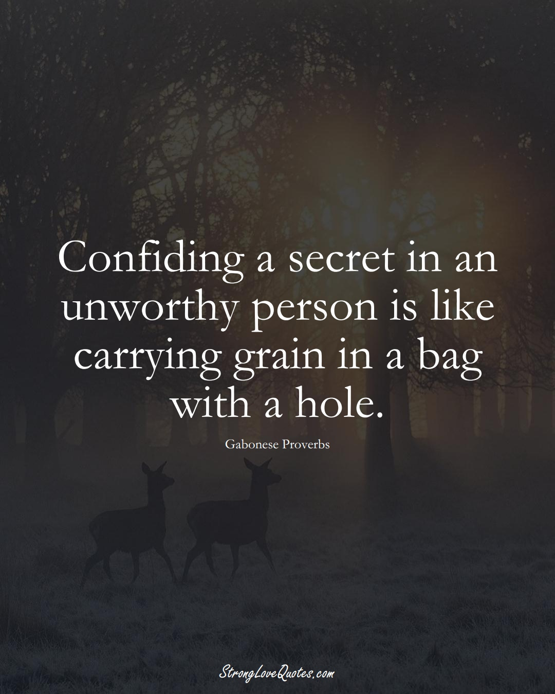 Confiding a secret in an unworthy person is like carrying grain in a bag with a hole. (Gabonese Sayings);  #AfricanSayings