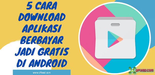 5 Cara Download Aplikasi Berbayar Jadi Gratis Di Android
