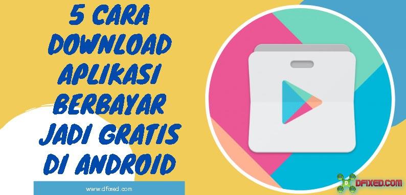5 Cara Download Aplikasi Berbayar Jadi Gratis Di Android Dfixed