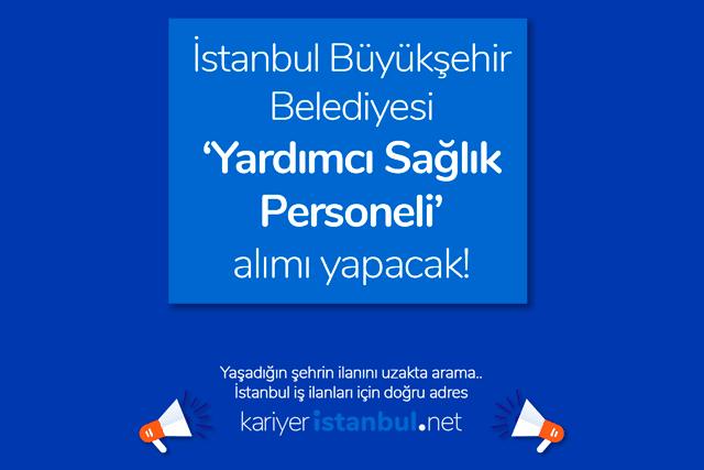 İstanbul Büyükşehir Belediyesi sağlık meslek lisesi mezunu yardımcı sağlık personeli alımı yapacak. Detaylar kariyeristanbul.net'te!