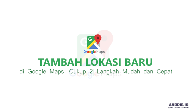 2 Langkah Mudah Cara Membuat dan Menambahkan Alamat di Google Maps Lewat PC/HP