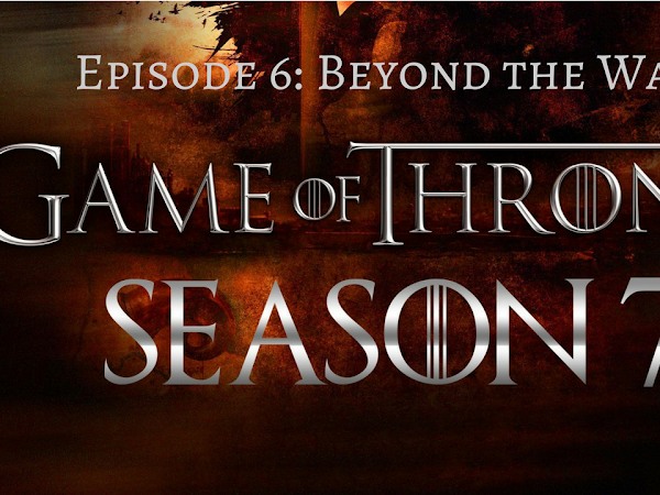 10 Thoughts on Game of Thrones Season 7 Episode 6 - Beyond the Wall