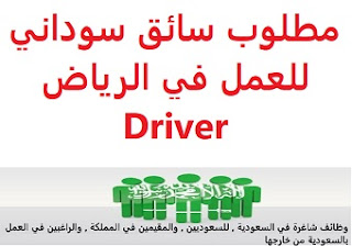 A Sudanese driver is required to work in Riyadh  To work for a family in Riyadh  Academic qualification: not required  Experience: To have a valid driving license  Salary: to be determined after the interview