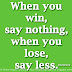 When you win, say nothing, when you lose, say less. ~Paul Brown