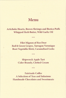 Menu Artichoke Hearts, Brown Shrimps and Iberico Puffs Whipped Herb Butter, Wild Garlic Oil *** Filet Mignon of Roe Deer Red & Green Grapes, Tarragon Veronique Root Vegetable Rosti, Caramelised Leeks *** Shipwreck Apple Tart Cider Brandy, Clotted Cream *** Fairtrade Coffee A Selection of Teas and Infusions Handmade Chocolates and Sweetmeats