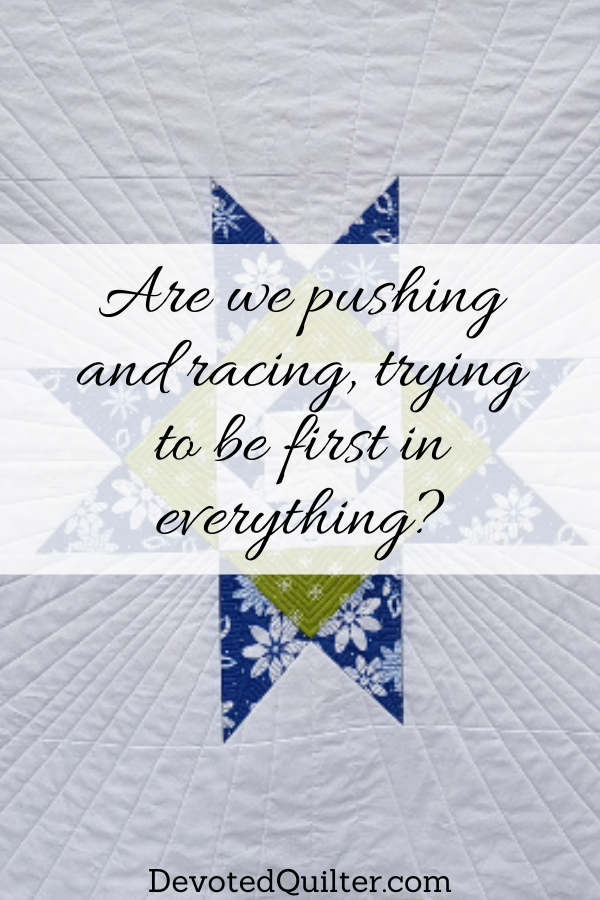 Are we pushing and racing, trying to be first in everything | DevotedQuilter.com