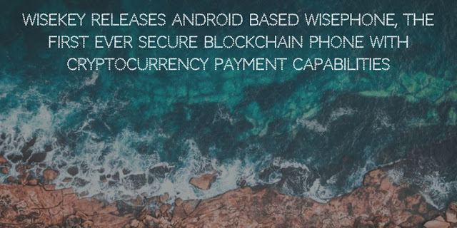 WISeKey Releases Android based WISePhone, the First Ever Secure Blockchain Phone with Cryptocurrency Payment Capabilities