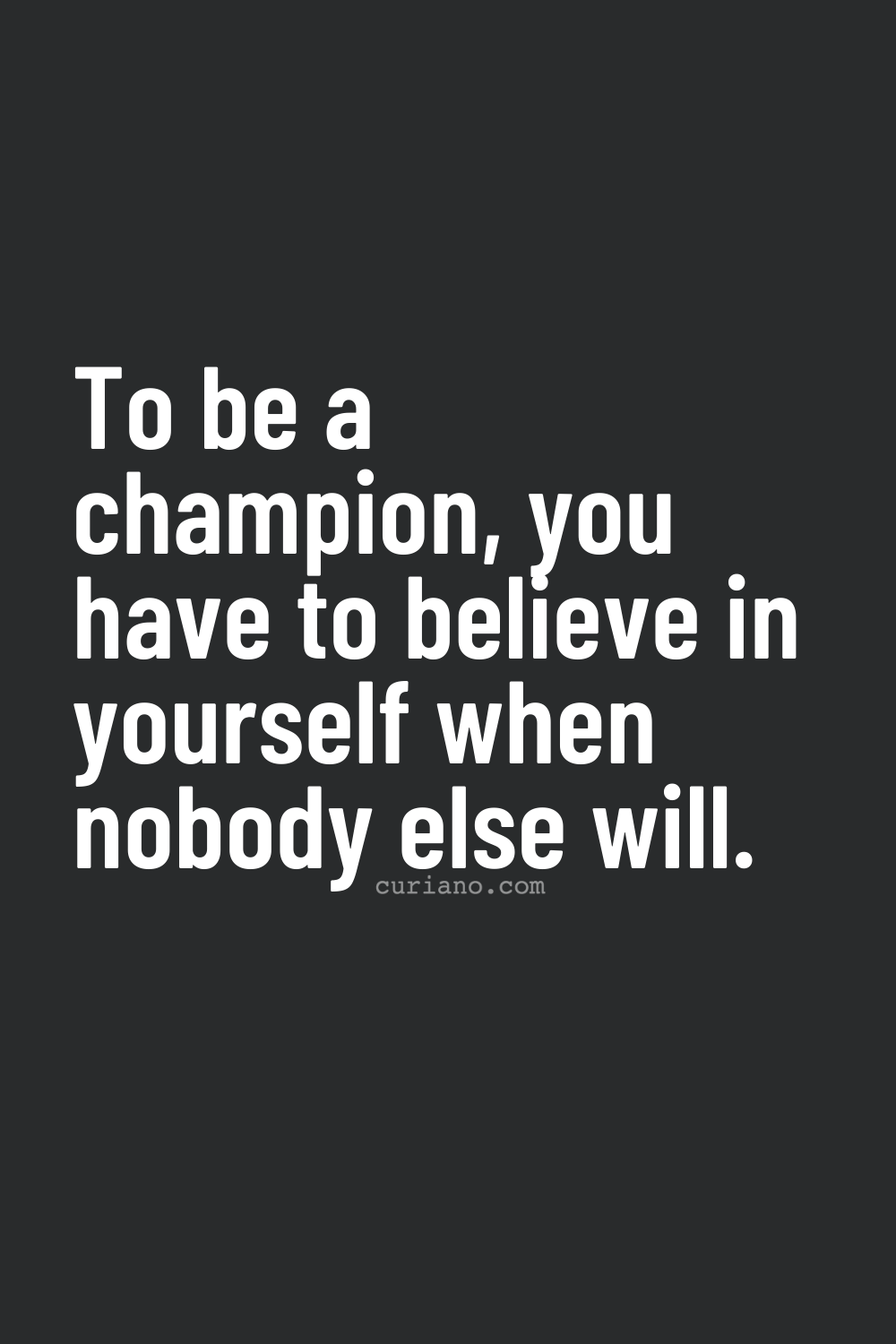 To be a champion, you have to believe in yourself when nobody else will.
