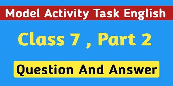 সপ্তম শ্রেণির ইংরেজি মডেল অ্যাক্টিভিটি টাস্ক পার্ট 2 । Model Activity Task English Class 7 Question And Answer Part 2 ।