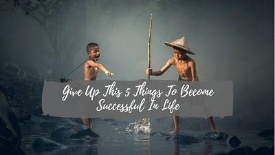 Give Up This 5 Things To Become Successful In Life