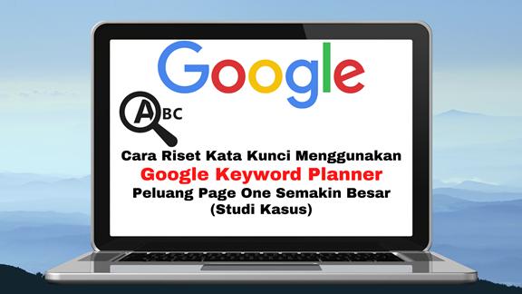 Cara Riset Kata Kunci Menggunakan Google Keyword Planner Peluang Page One Semakin Besar (Studi Kasus)
