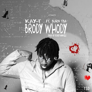 Kay-T - Brody Whody ft Burn TBA (Prod by Perry Mingle)