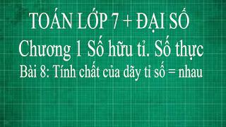 Toán lớp 7 Bài 8 Tính chất của dãy tỉ số bằng nhau | thầy lợi