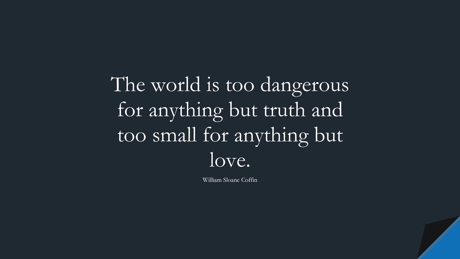 The world is too dangerous for anything but truth and too small for anything but love. (William Sloane Coffin);  #LoveQuotes