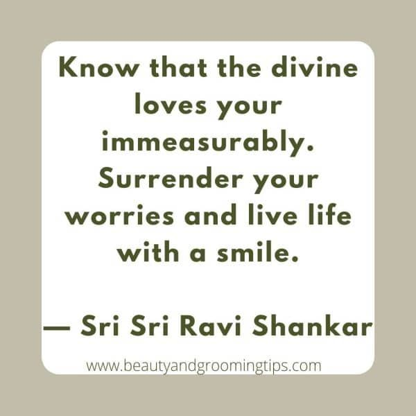 Know that the divine loves your immeasurably. Surrender your worries and live life with a smile.  — Sri Sri Ravi Shankar