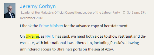 Jeremy Corbyn Leader of Her Majesty's Official Opposition, Leader of the Labour Party 3:43 pm, 17th December 2018  I thank the Prime Minister for the advance copy of her statement.  On Ukraine, as NATO has said, we need both sides to show restraint and de-escalate, with international law adhered to, including Russia's allowing unhindered access to Ukraine's ports on the sea of Azov.