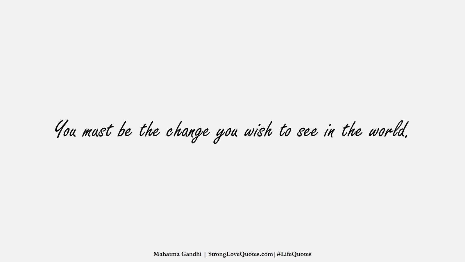 You must be the change you wish to see in the world. (Mahatma Gandhi);  #LifeQuotes