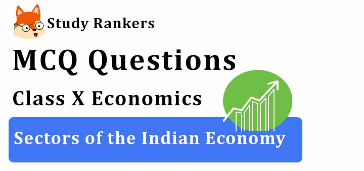 MCQ Questions for Class 10 Economics: Ch 2 Sectors of the Indian Economy