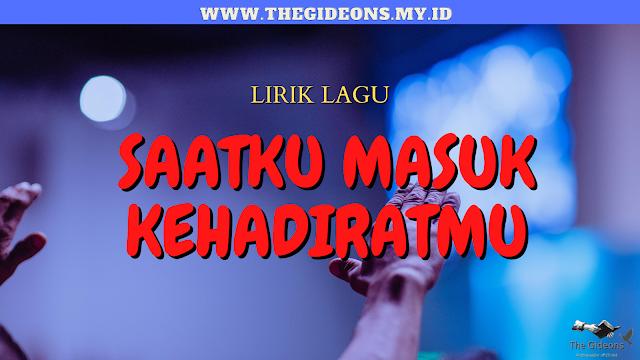 SAATKU MASUK KEHADIRATMU - LIRIK LAGU ROHANI