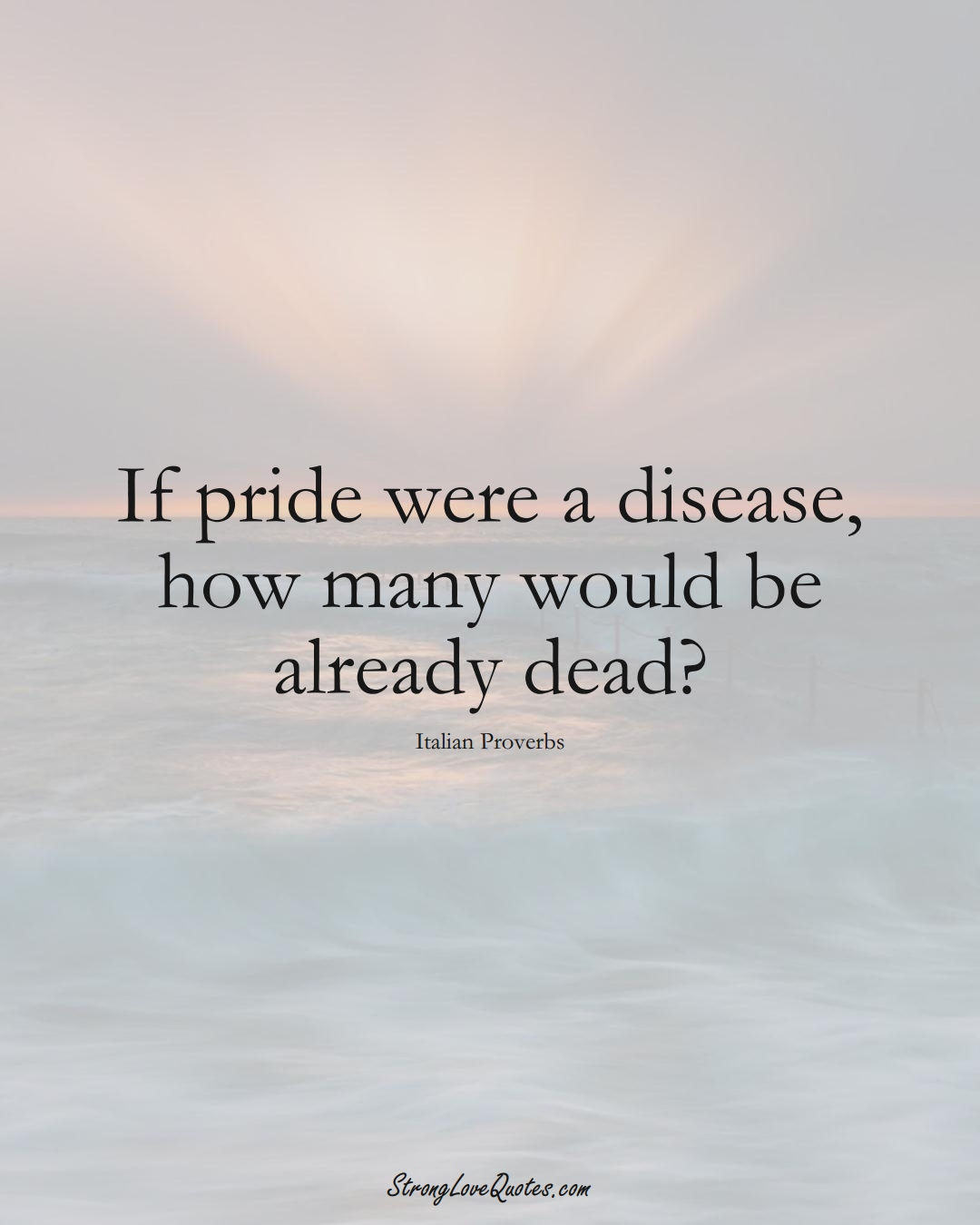 If pride were a disease, how many would be already dead? (Italian Sayings);  #EuropeanSayings