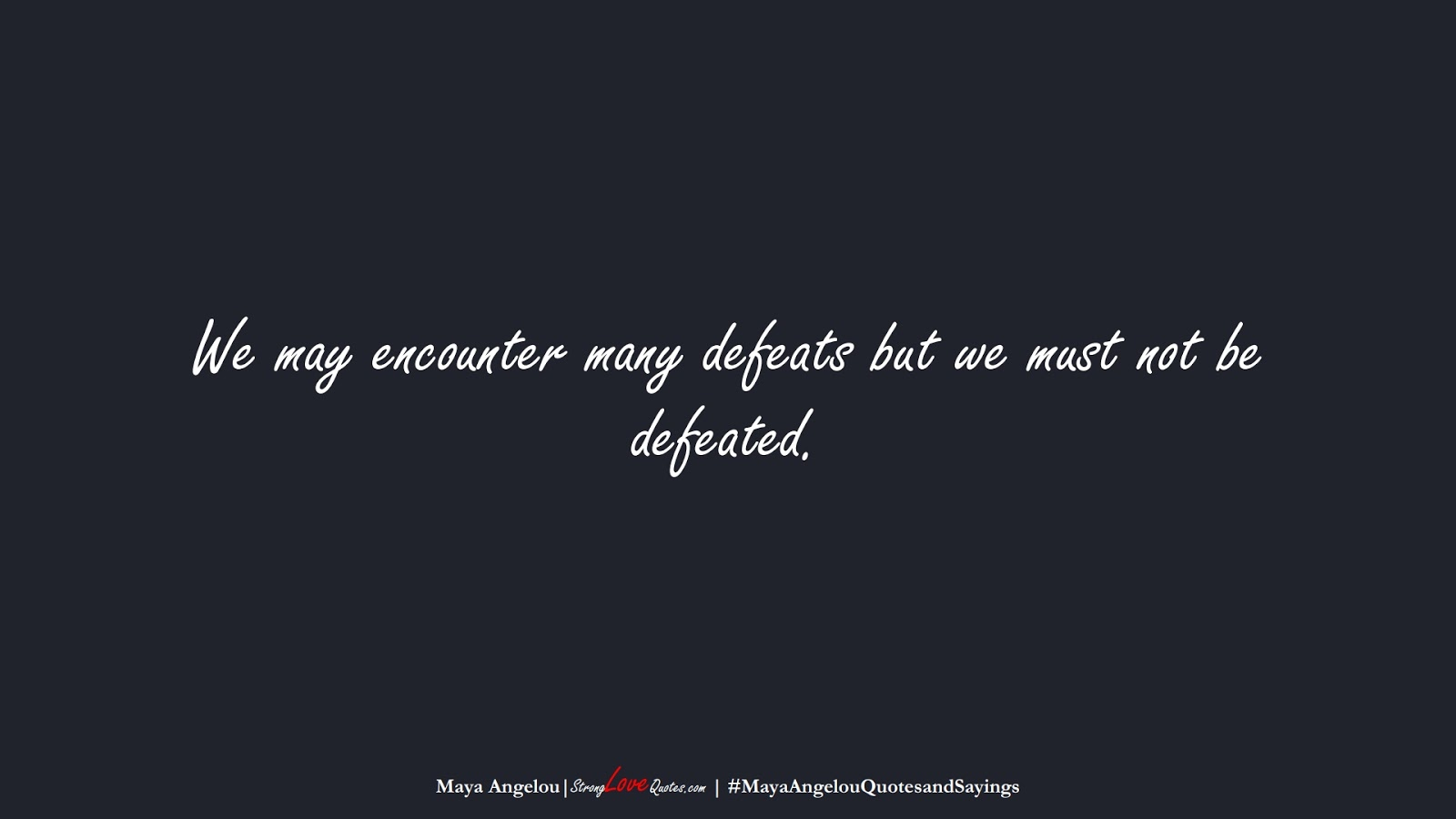 We may encounter many defeats but we must not be defeated. (Maya Angelou);  #MayaAngelouQuotesandSayings
