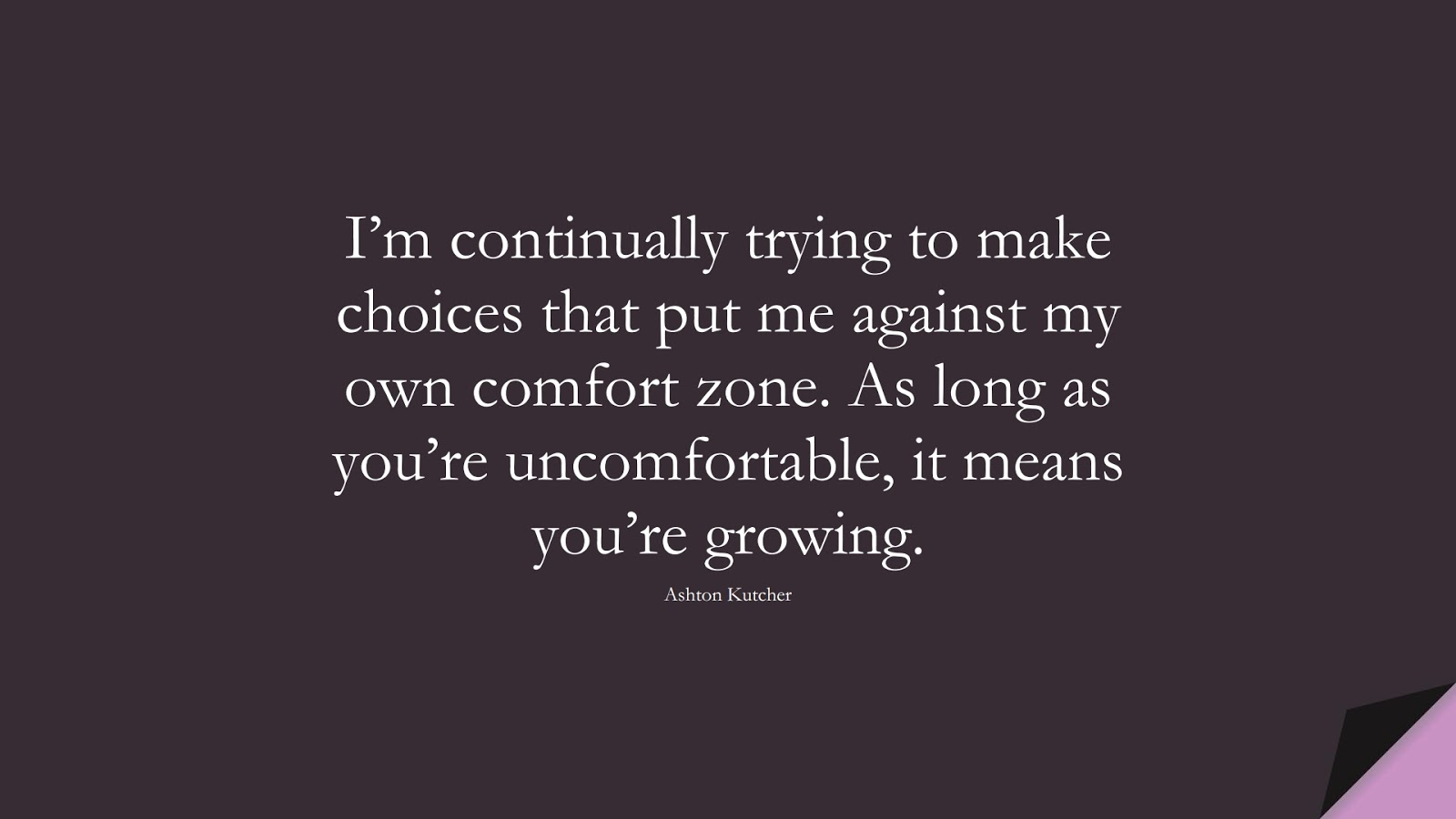 I'm continually trying to make choices that put me against my own comfort zone. As long as you're uncomfortable, it means you're growing. (Ashton Kutcher);  #FamousQuotes