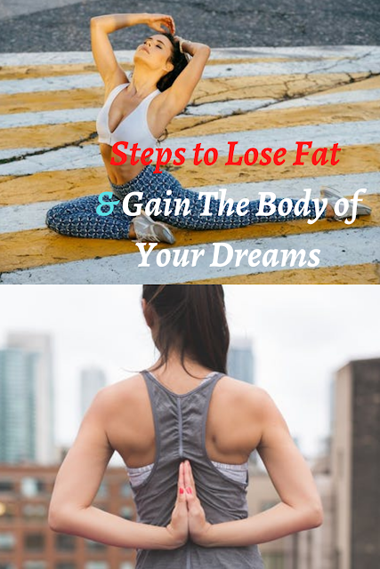 Steps to Lose Fat and Gain The Body of Your Dreams