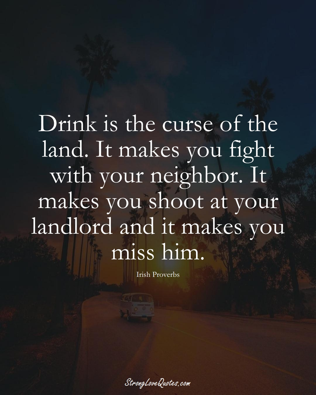 Drink is the curse of the land. It makes you fight with your neighbor. It makes you shoot at your landlord and it makes you miss him. (Irish Sayings);  #EuropeanSayings