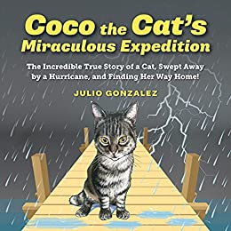 Coco the Cat's Miraculous Expedition: The Incredible True Story of a Cat, Swept Away by a Hurricane, and finding Her Way Back Home by Julio Gonzalez