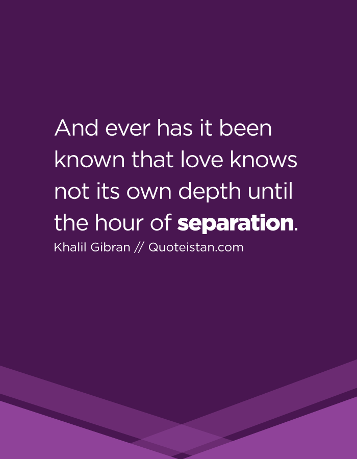 And ever has it been known that love knows not its own depth until the hour of separation.