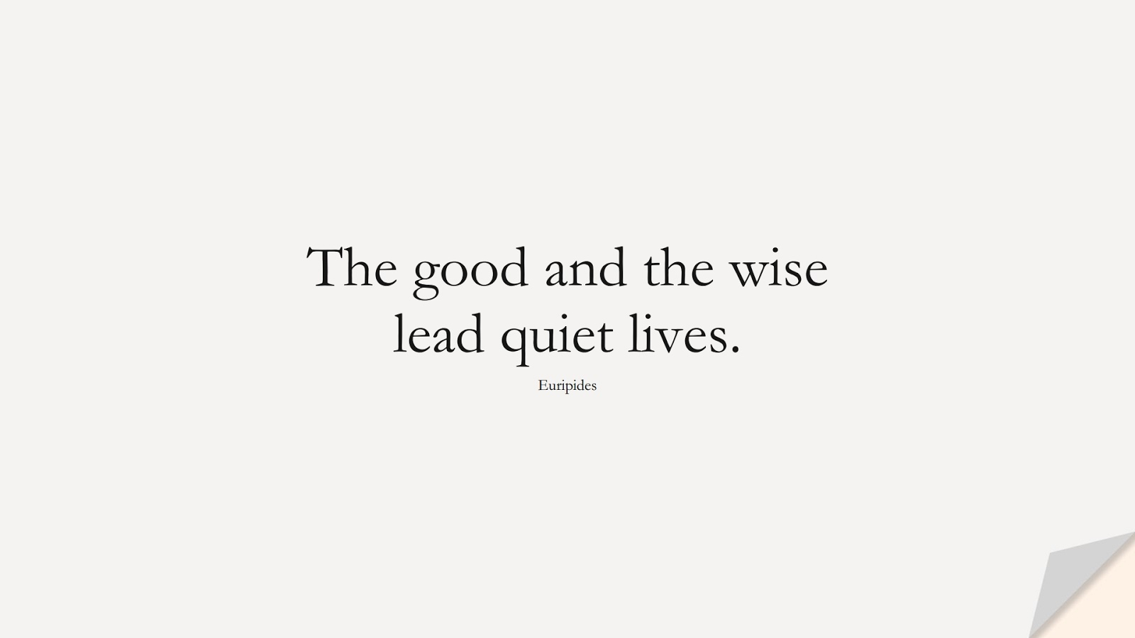 The good and the wise lead quiet lives. (Euripides);  #WordsofWisdom