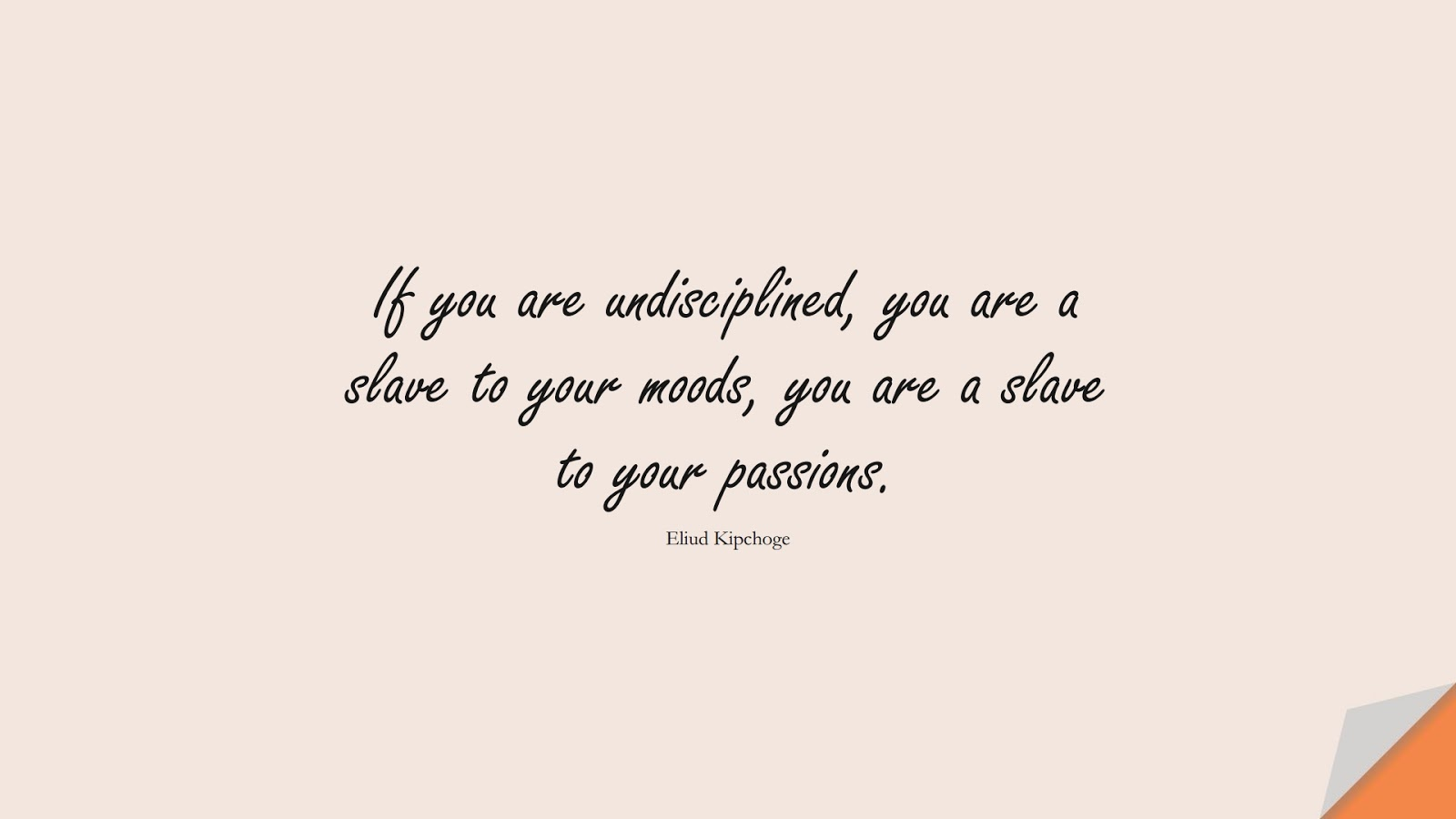If you are undisciplined, you are a slave to your moods, you are a slave to your passions. (Eliud Kipchoge);  #CharacterQuotes