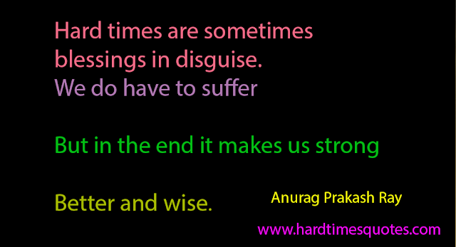 Hard times are sometimes blessings in disguise. We do have to suffer but in the end it makes us strong, better and wise.
