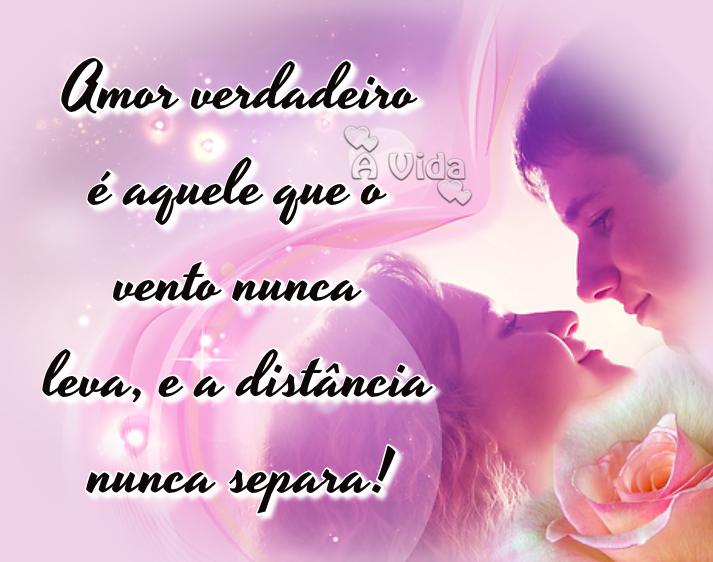 Amor Verdadeiro é Aquele Que O Vento Nunca Leva E A: A Vida: Amor Verdadeiro