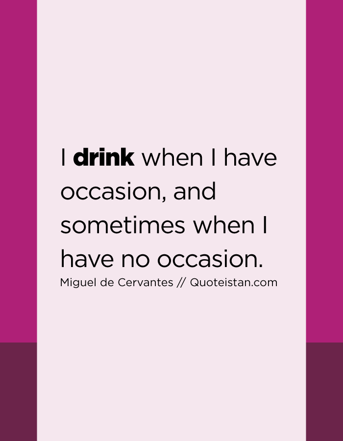 I drink when I have occasion, and sometimes when I have no occasion.