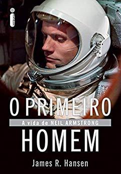 O primeiro homem A vida de Neil Armstrong - James R. Hansen
