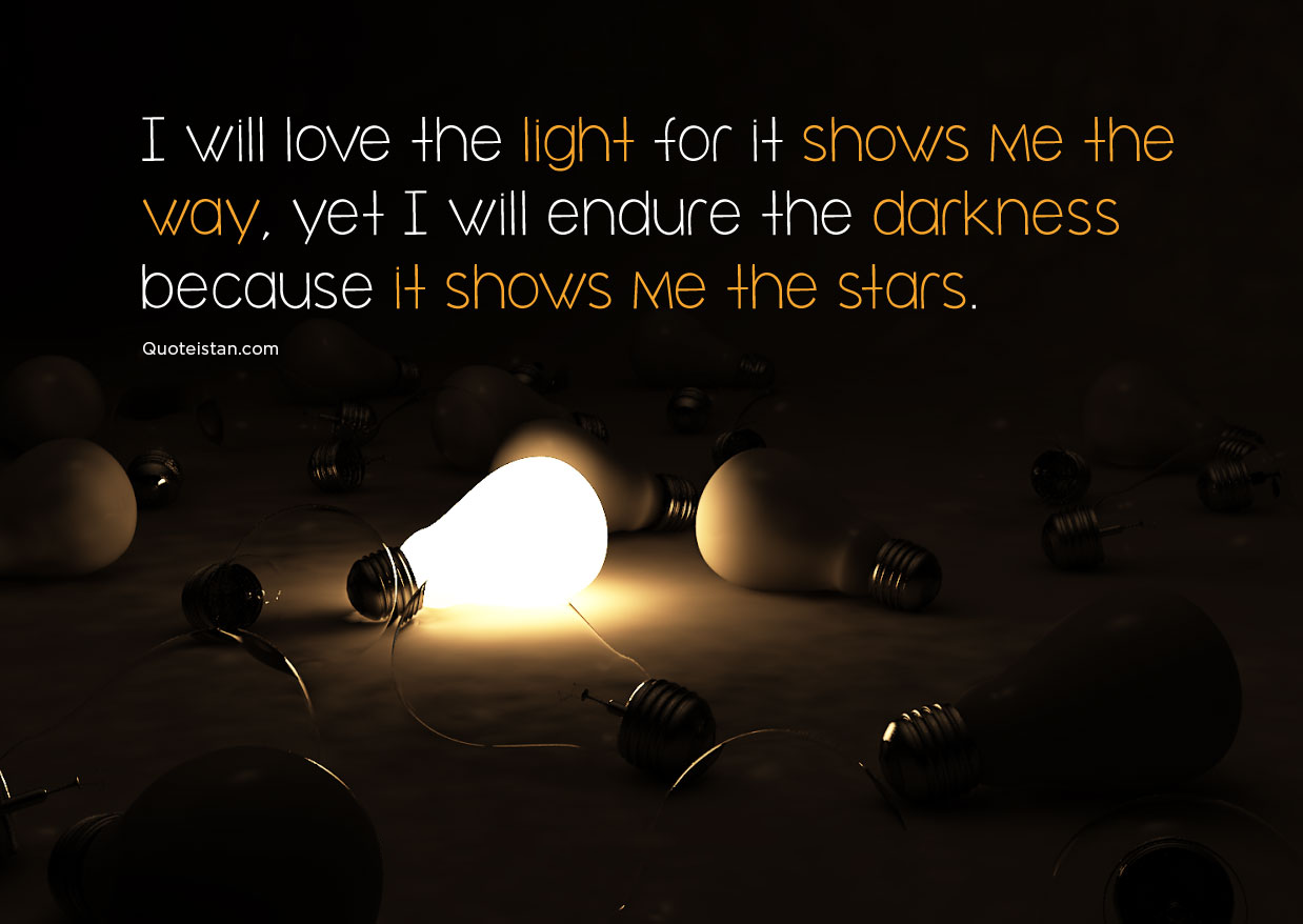 I will love the light for it shows me the way, yet I will endure the darkness because it shows me the stars. #quotes