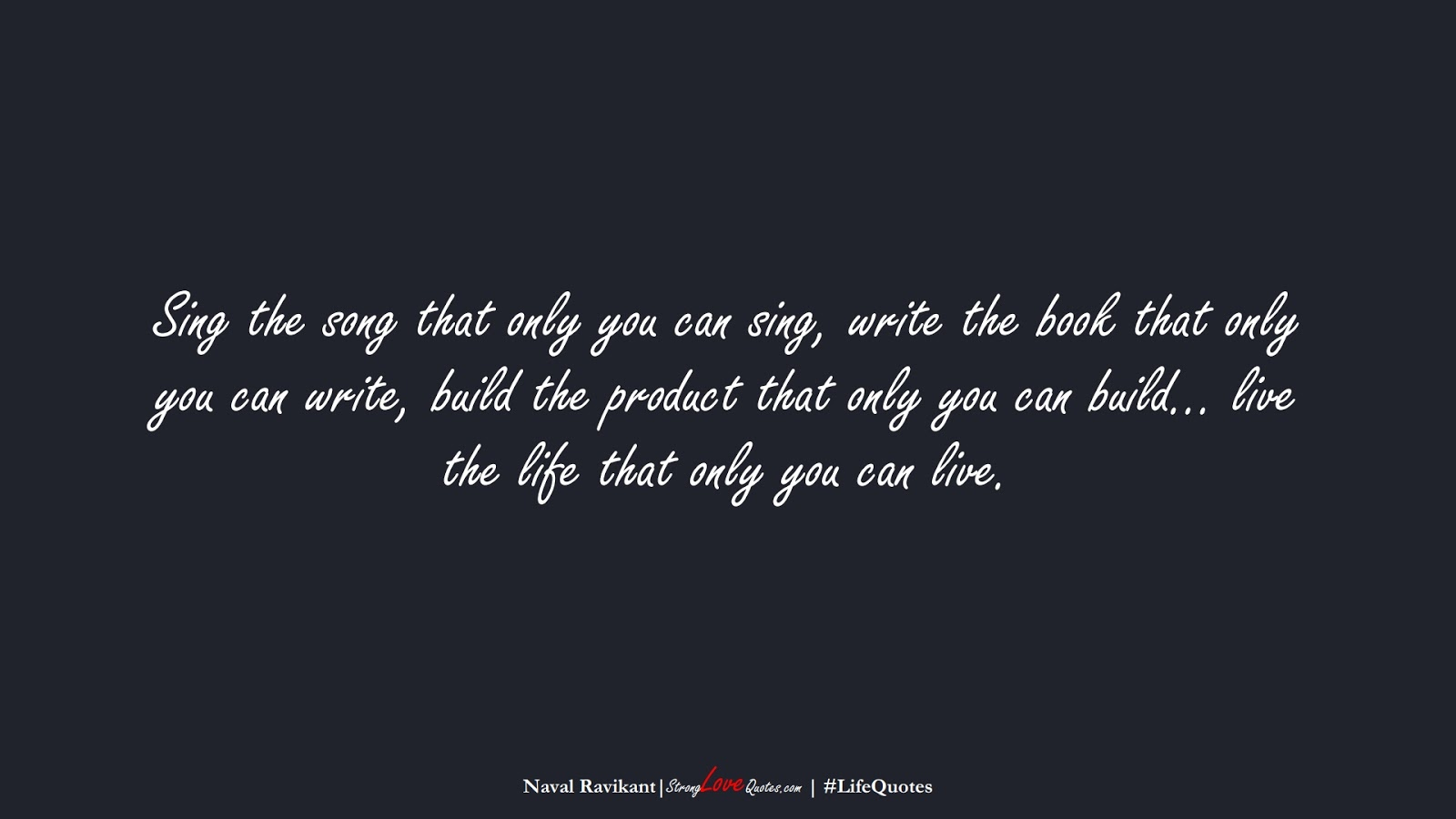 Sing the song that only you can sing, write the book that only you can write, build the product that only you can build… live the life that only you can live. (Naval Ravikant);  #LifeQuotes
