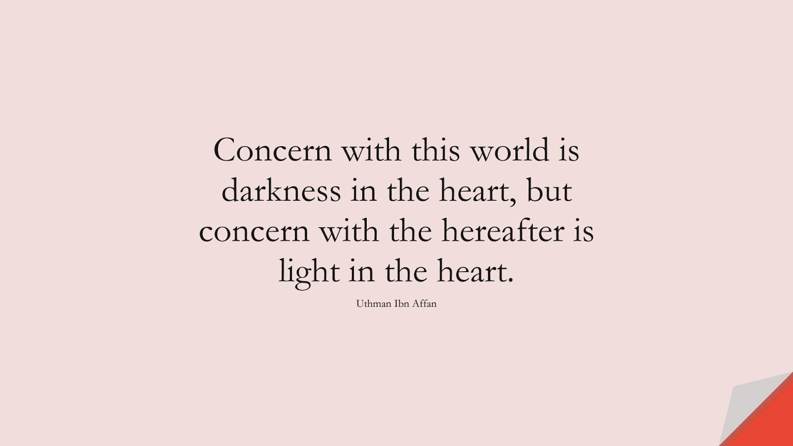 Concern with this world is darkness in the heart, but concern with the hereafter is light in the heart. (Uthman Ibn Affan);  #UthmanQuotes
