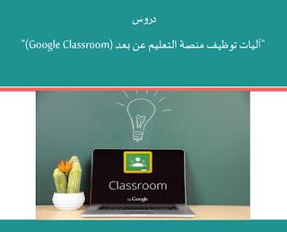 دروس  آليات توظيف منصة التعليم عن بعد  في Classroom Google