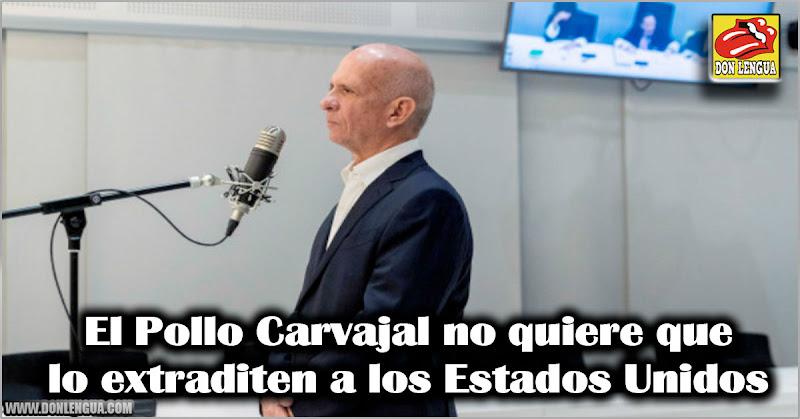 El Pollo Carvajal no quiere que lo extraditen a los Estados Unidos