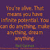 You're alive. That means you have infinite potential. You can do anything, make anything, dream anything. ~Neil Gaiman