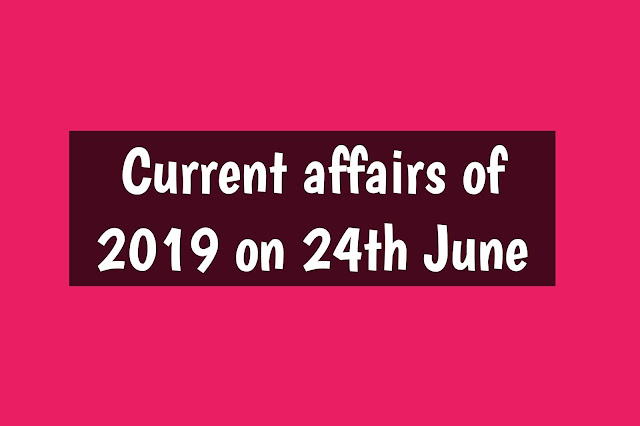 Current Affairs - 2019 - Current Affairs today 24the June 2019