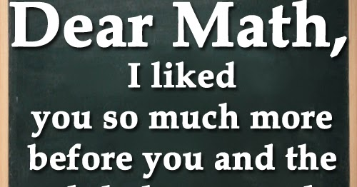 Dear Math, I liked you so much more before you and the ...  Dear Math, I li...