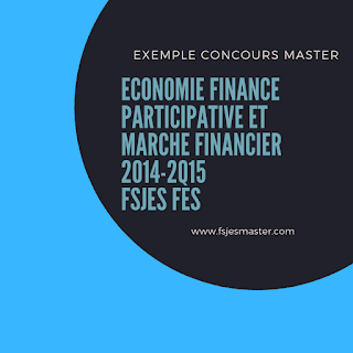 Exemple Concours Master Economie Finance Participative et Marche Financier 2014-2015 - Fsjes Fès