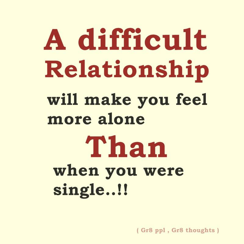 Difficult Relationship Quotes A difficult relationship will make you feel more alone than when  Difficult Relationship Quotes