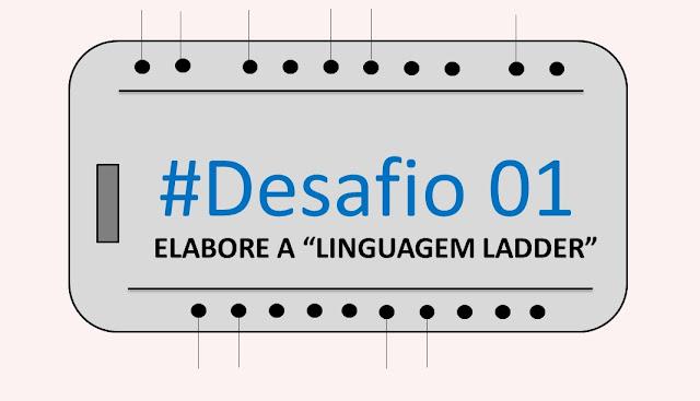 "#Desafio 01 - ""Elabore a linguagem ladder"""