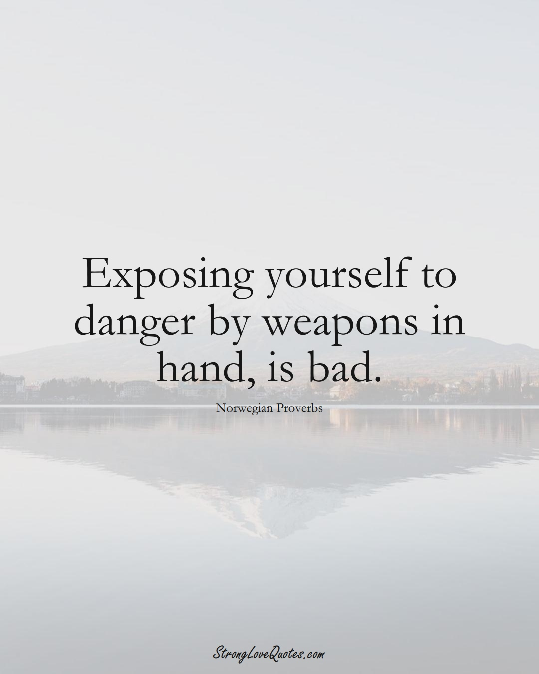 Exposing yourself to danger by weapons in hand, is bad. (Norwegian Sayings);  #EuropeanSayings