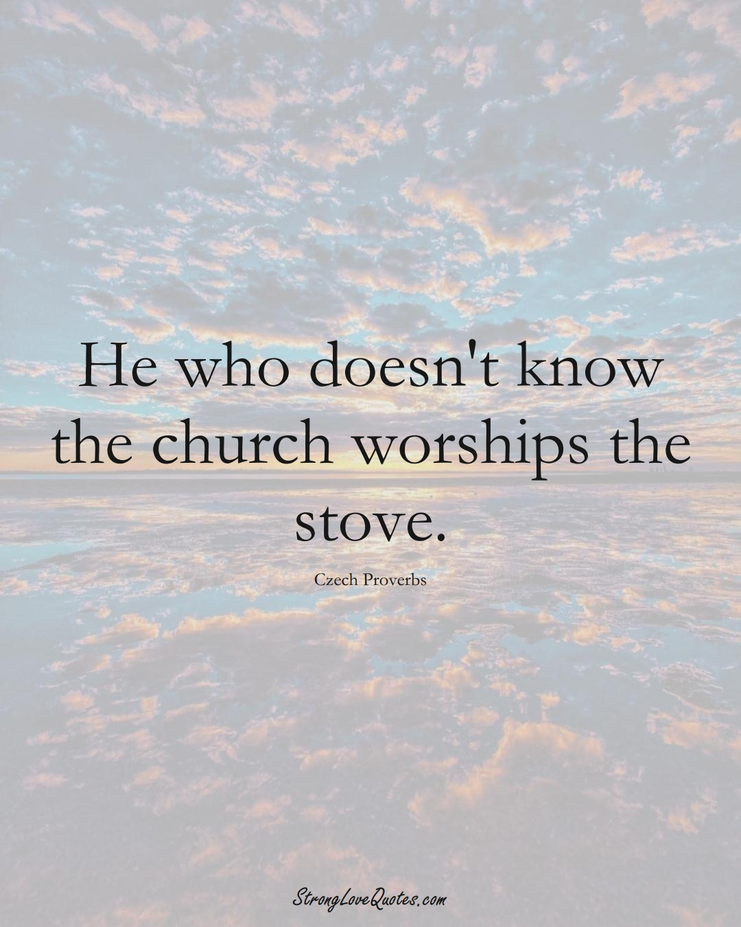 He who doesn't know the church worships the stove. (Czech Sayings);  #EuropeanSayings
